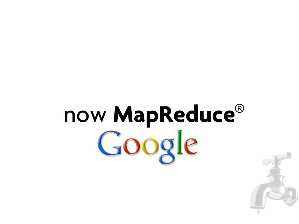 now MapReduce®