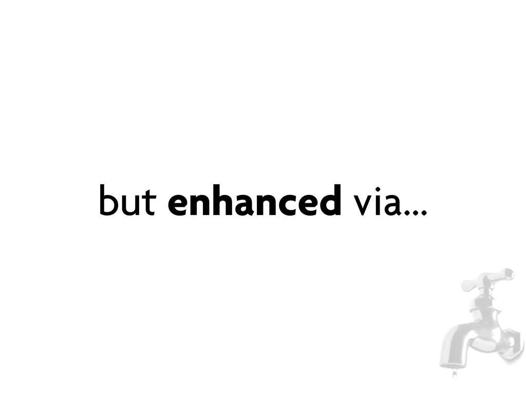 but enhanced via...