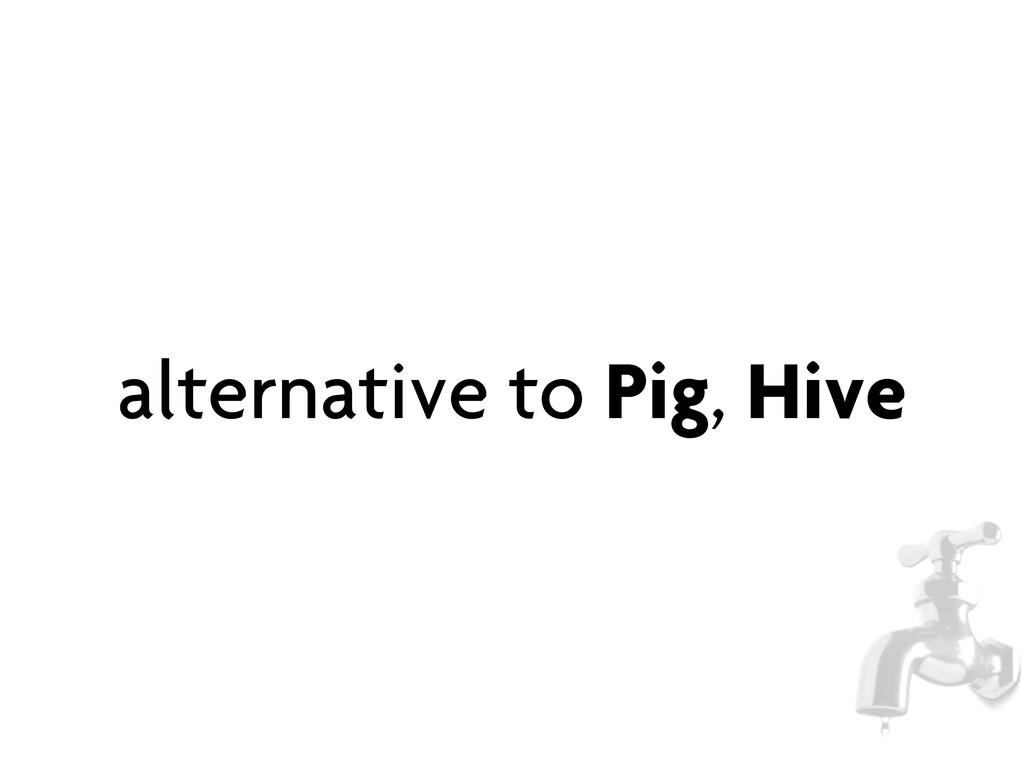 alternative to Pig, Hive