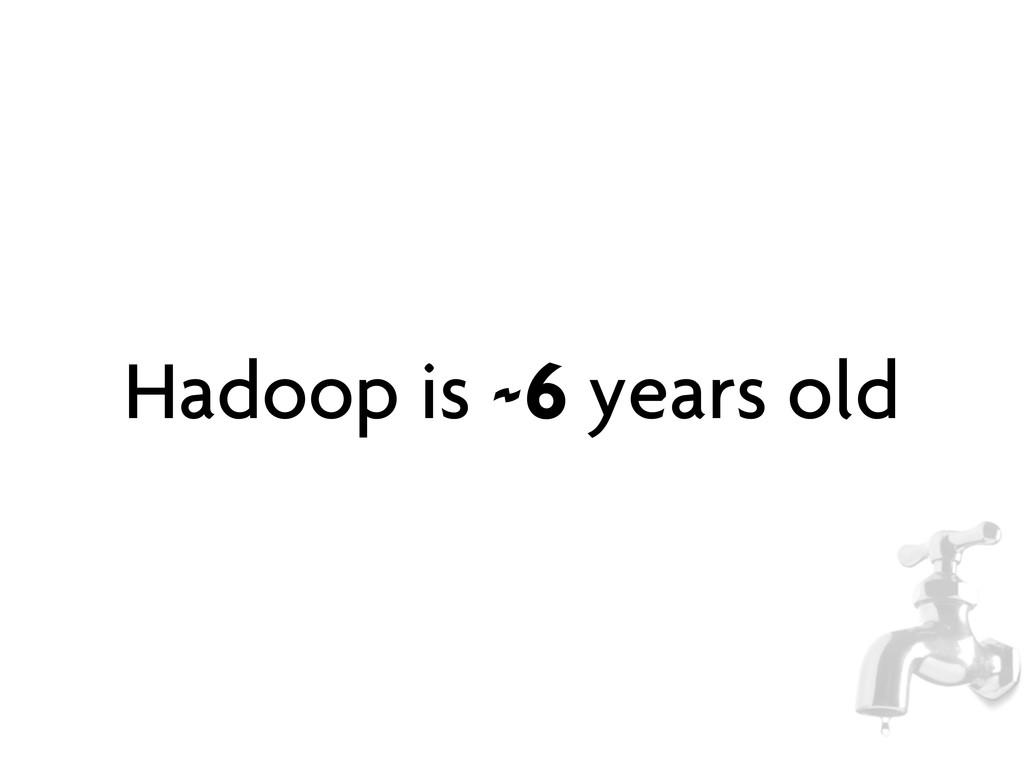 Hadoop is ~6 years old