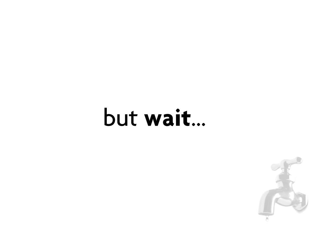 but wait...