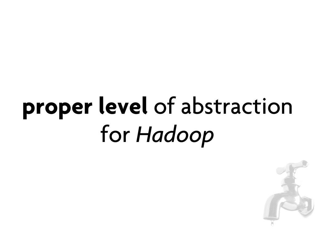 proper level of abstraction for Hadoop