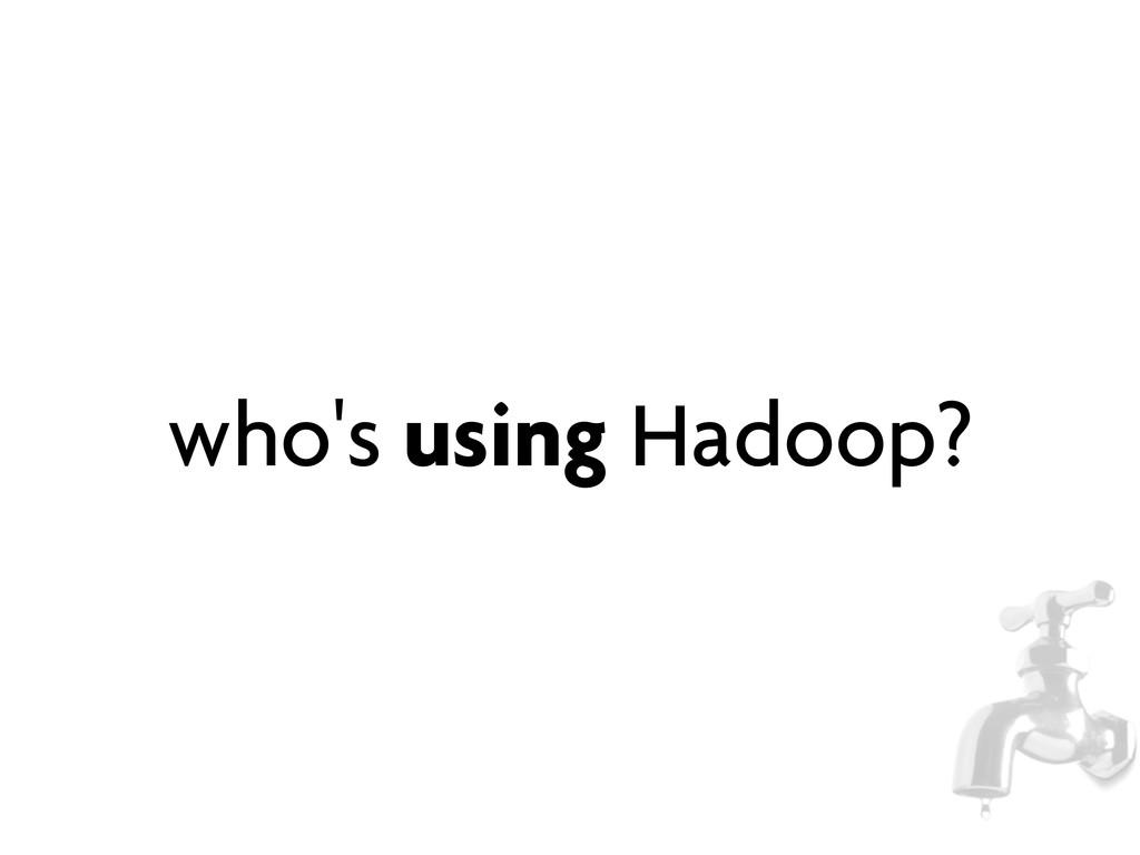 who's using Hadoop?