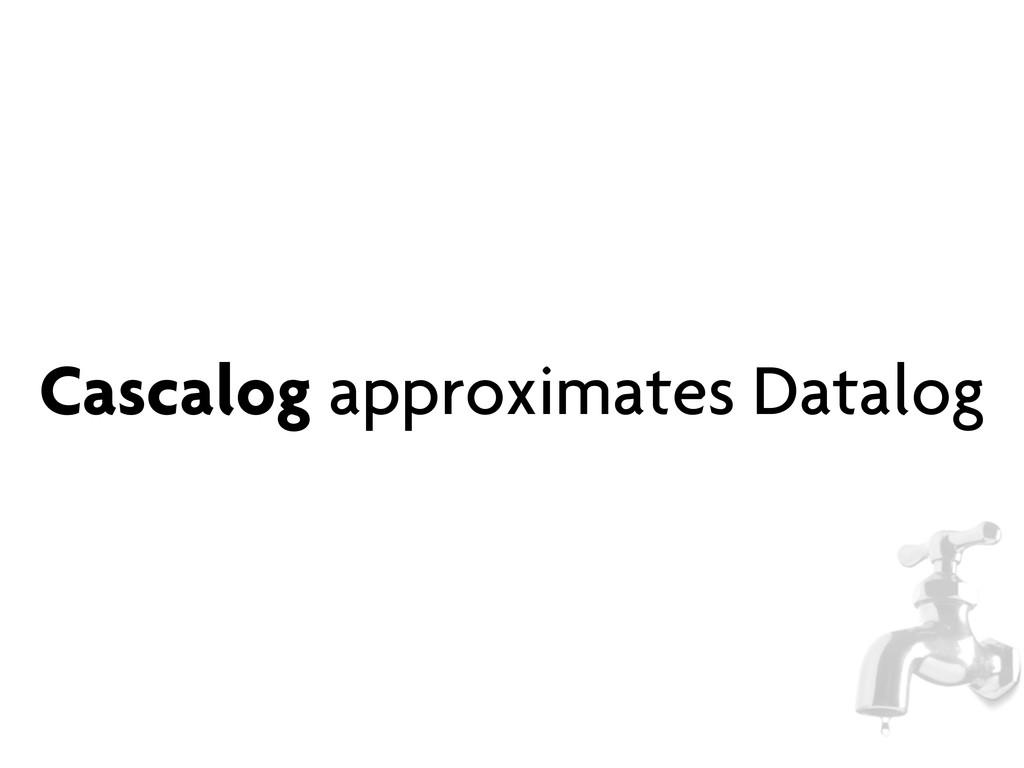 Cascalog approximates Datalog