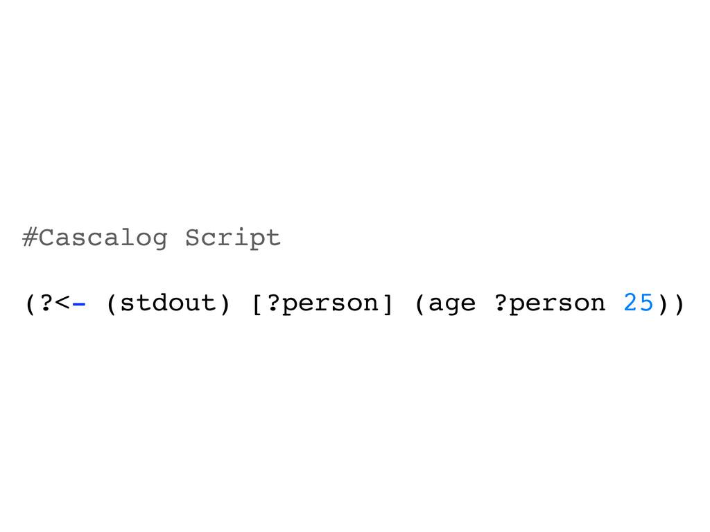 #Cascalog Script (?<- (stdout) [?person] (age ?...