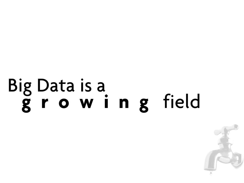 Big Data is a g r o w i n g field