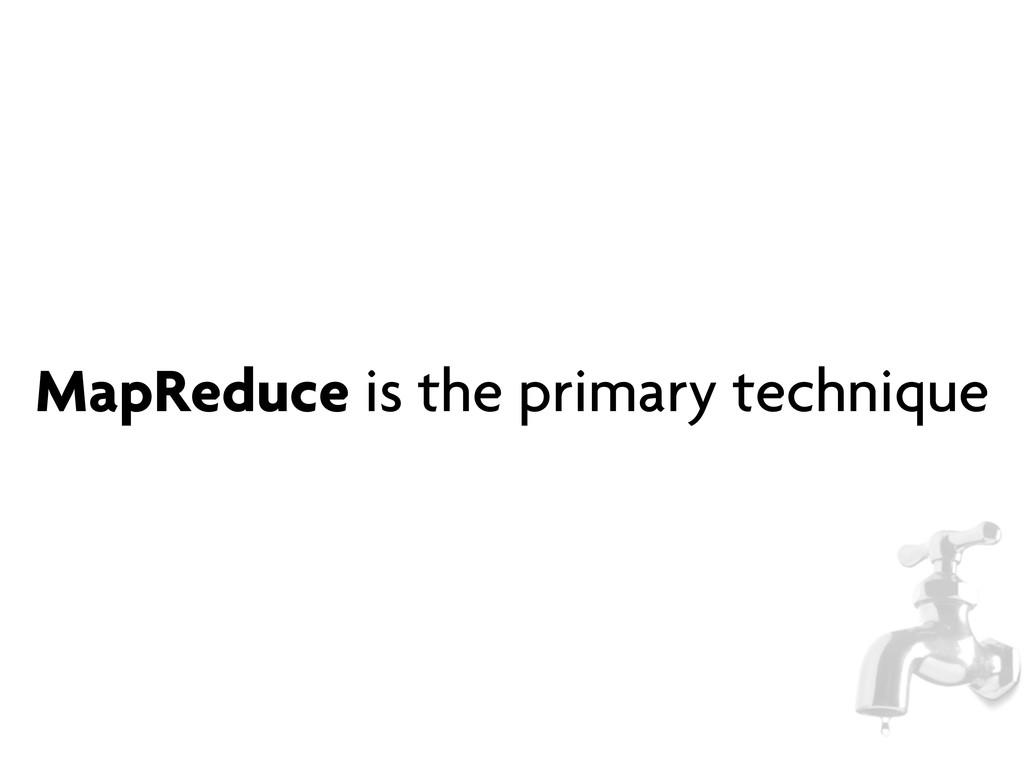 MapReduce is the primary technique