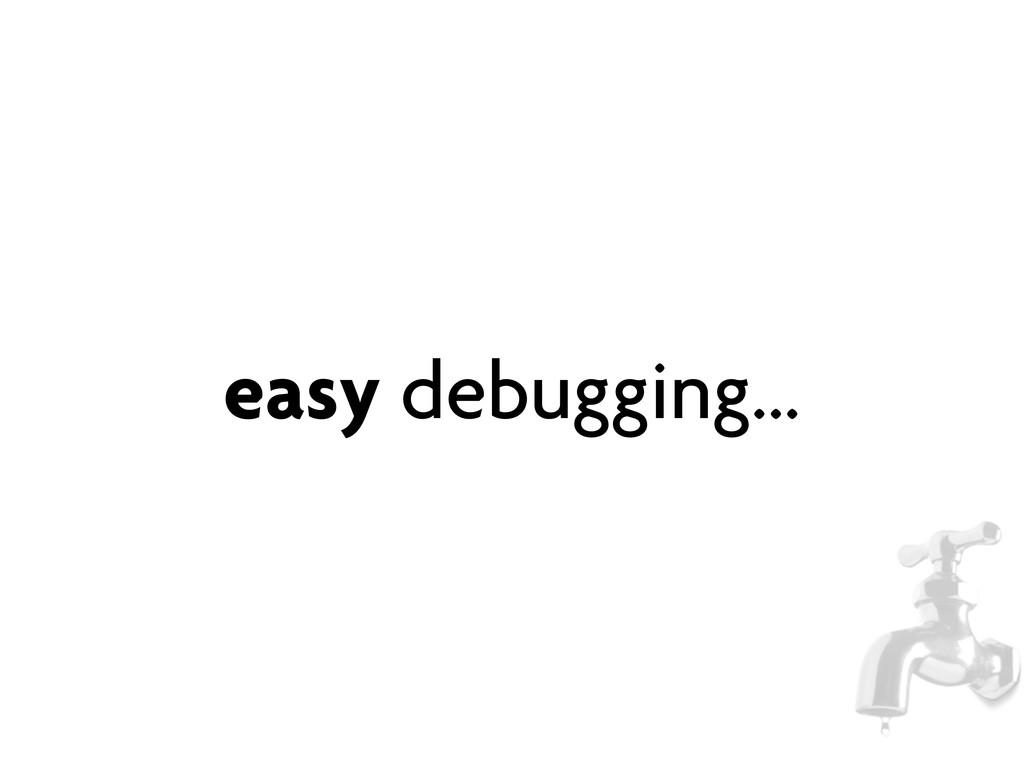 easy debugging...