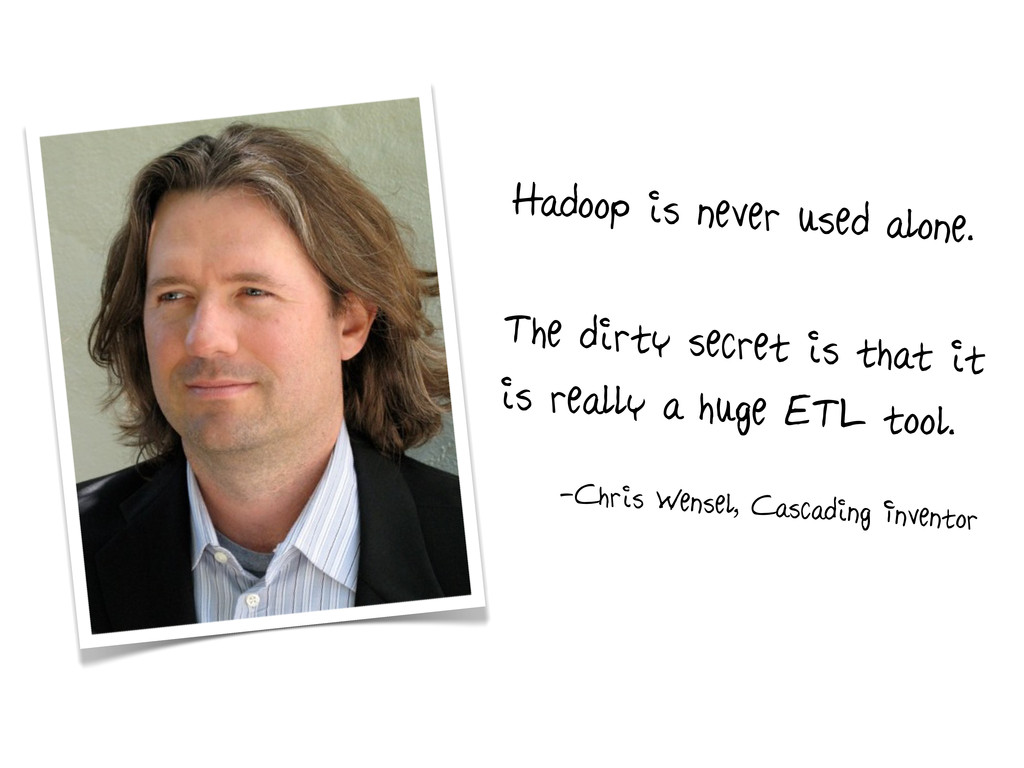Hadoop is never used alone. The dirty secret is...