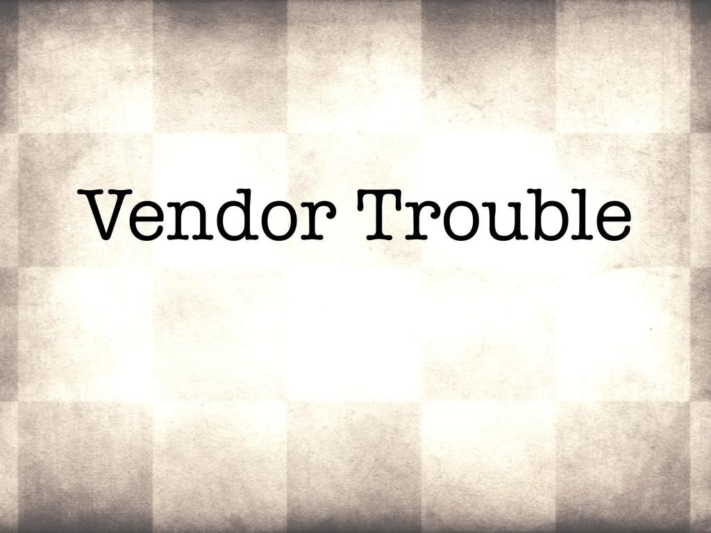 Vendor Trouble