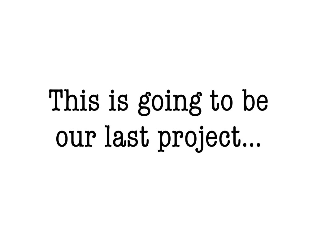 This is going to be our last project...