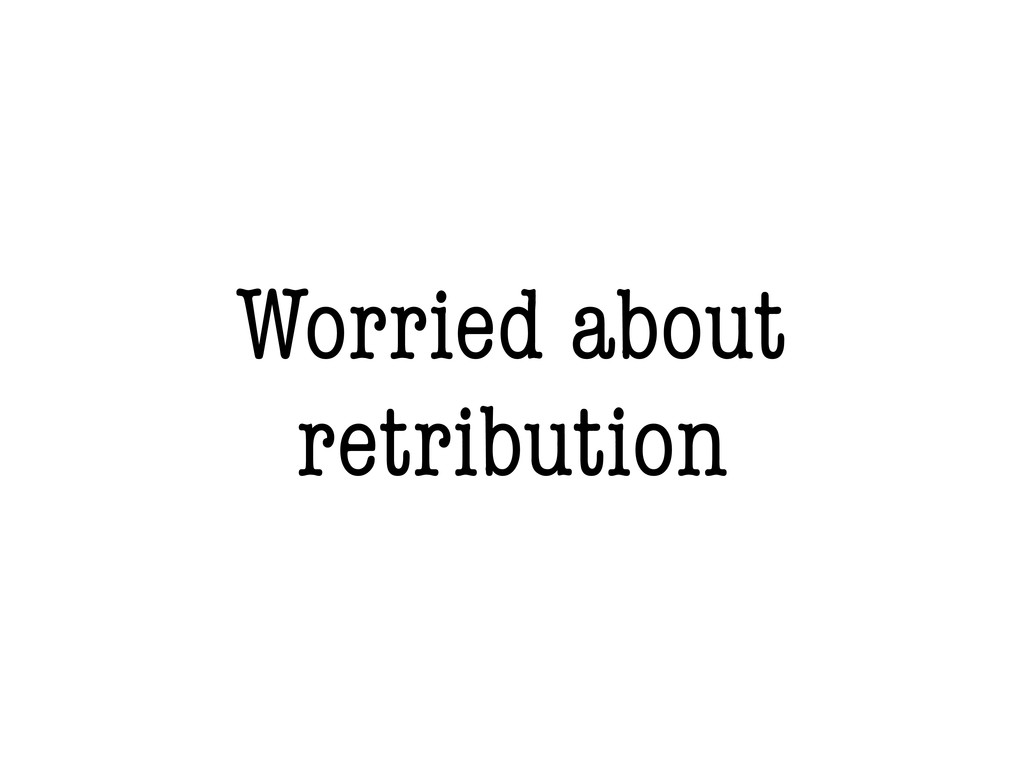 Worried about retribution