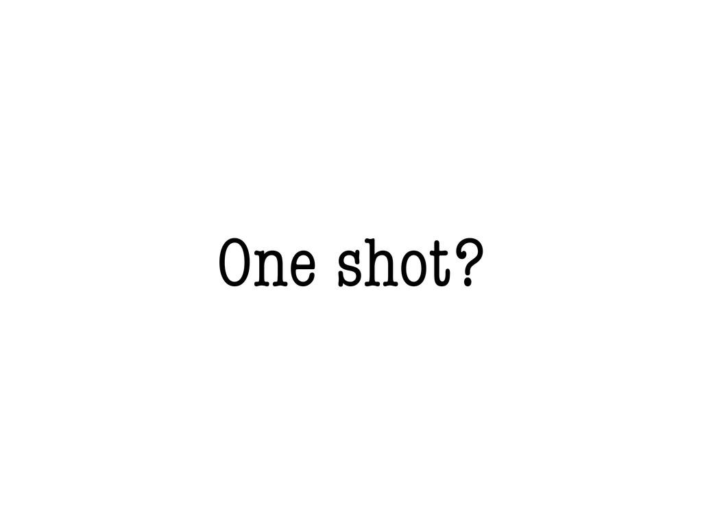One shot?