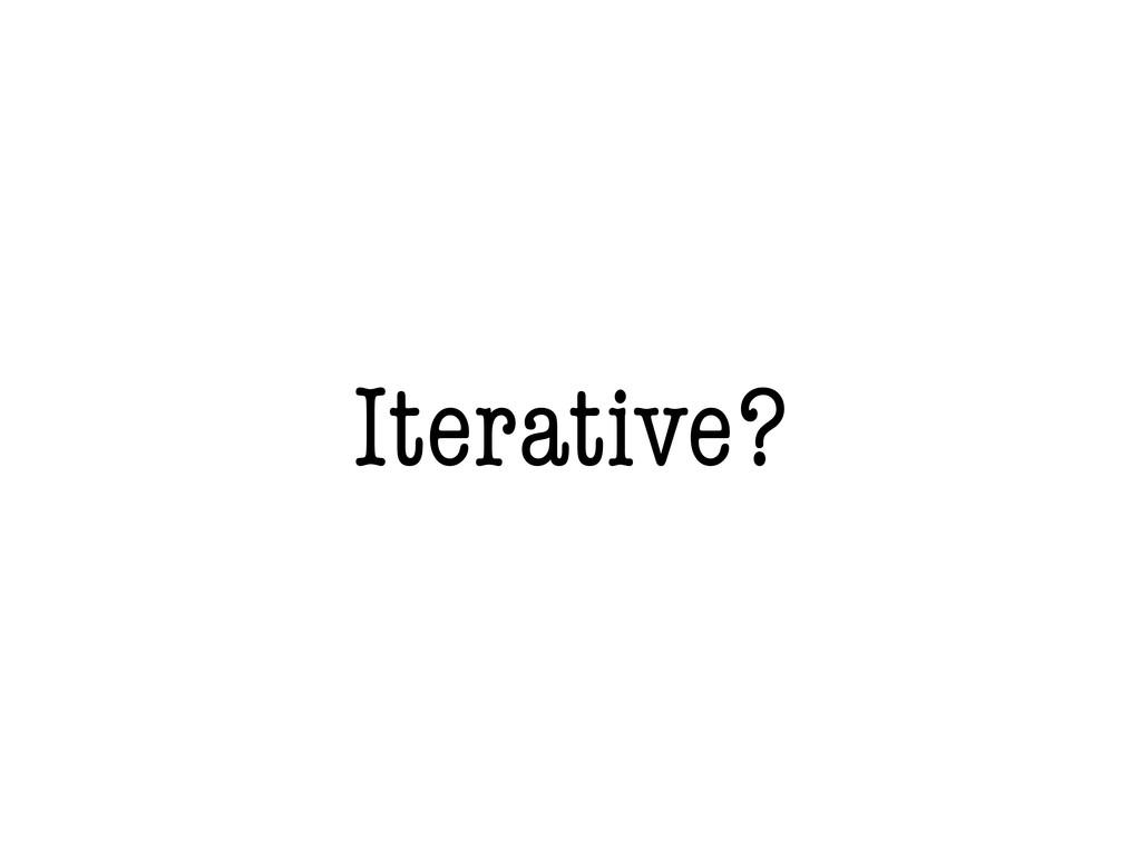 Iterative?