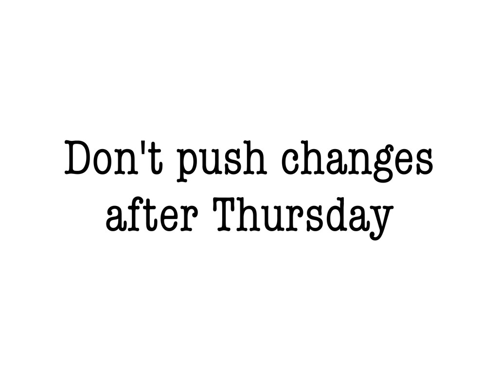 Don't push changes after Thursday