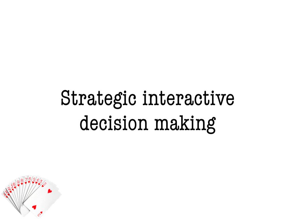 Strategic interactive decision making