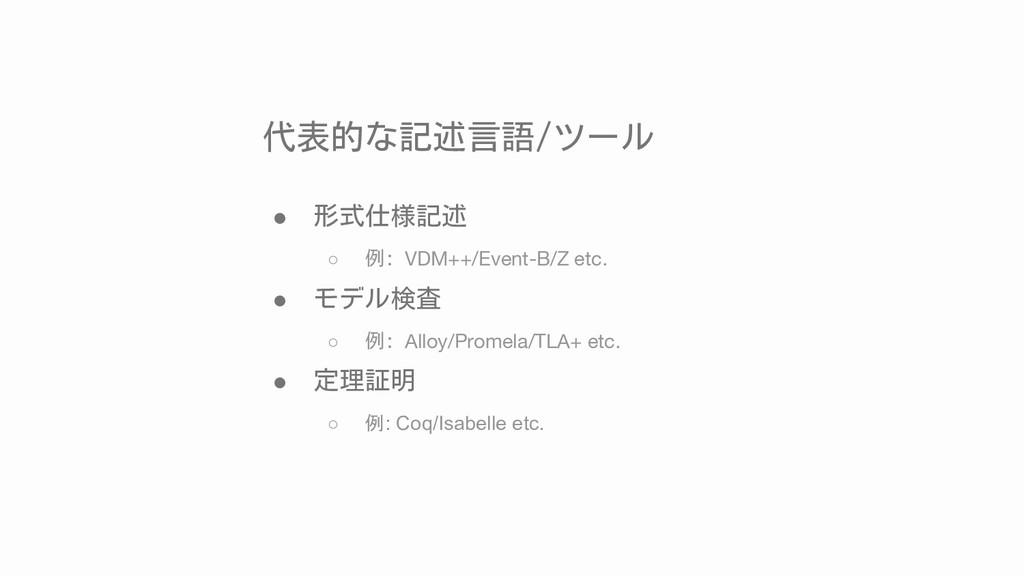 代表的な記述言語/ツール ● 形式仕様記述 ○ 例: VDM++/Event-B/Z etc....