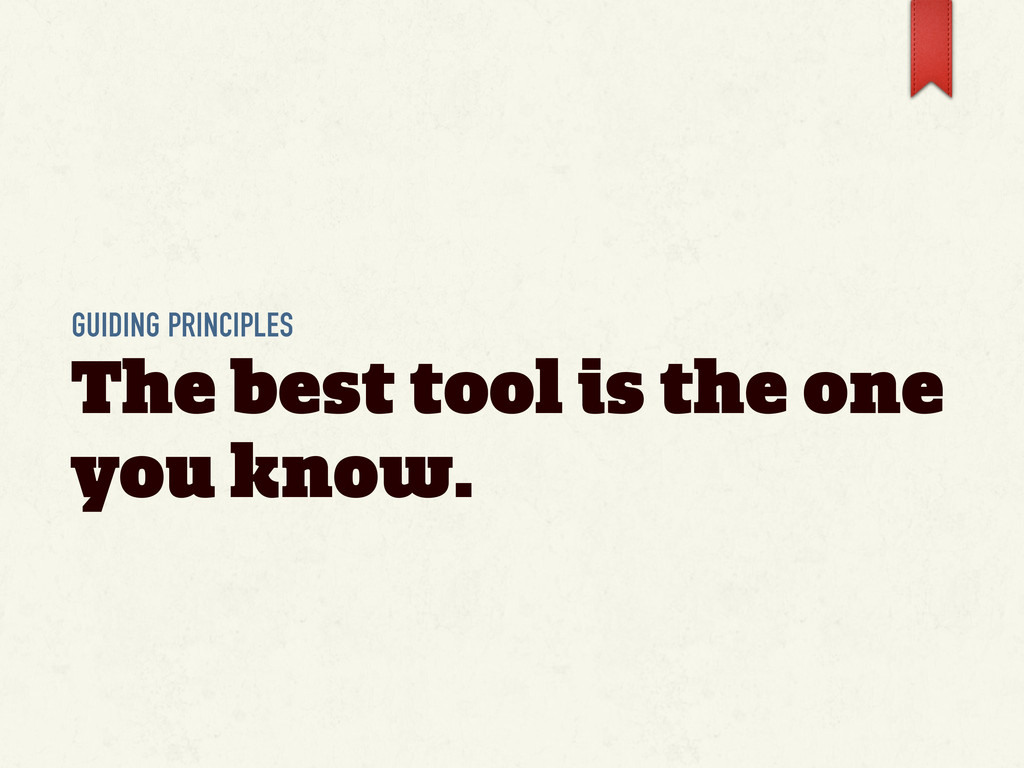 GUIDING PRINCIPLES The best tool is the one you...