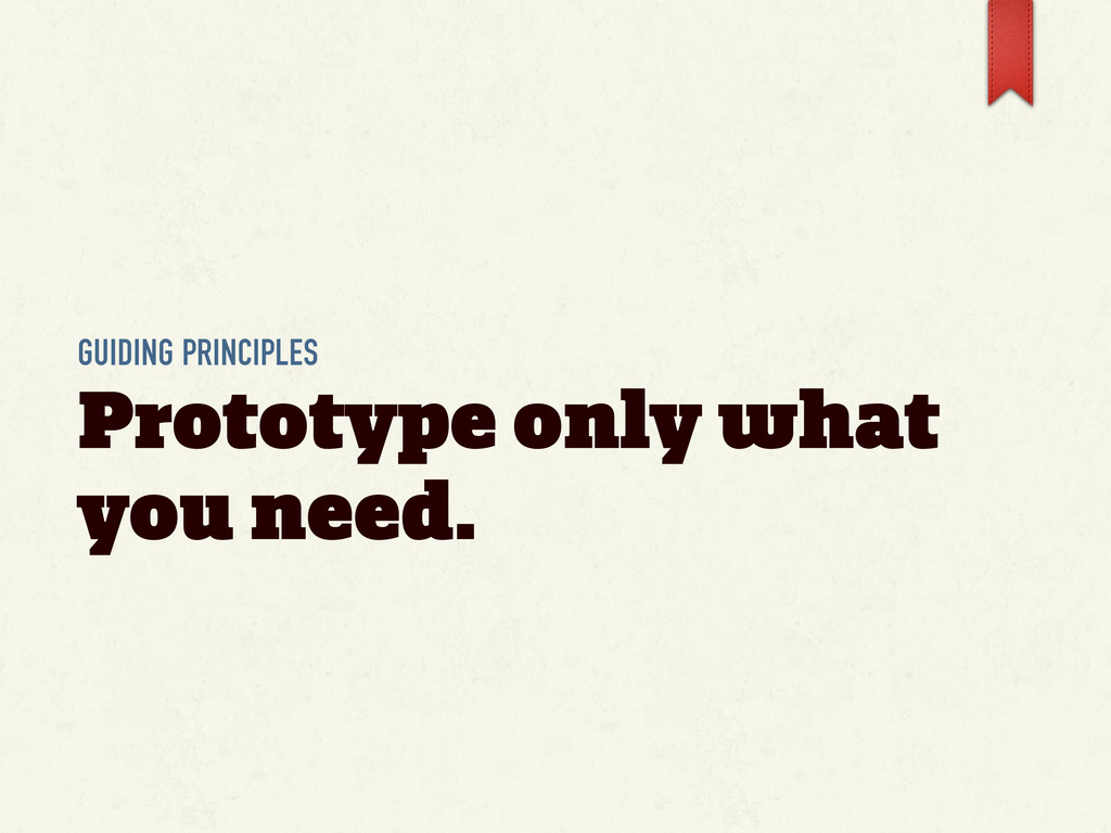 GUIDING PRINCIPLES Prototype only what you need.