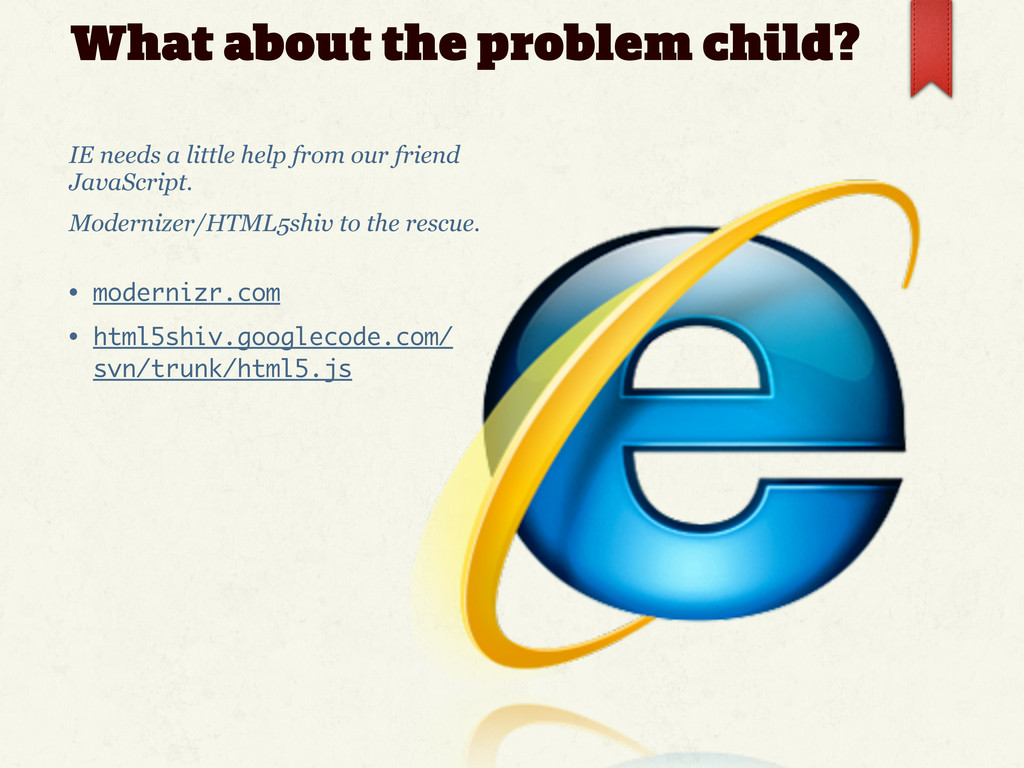 What about the problem child? IE needs a little...