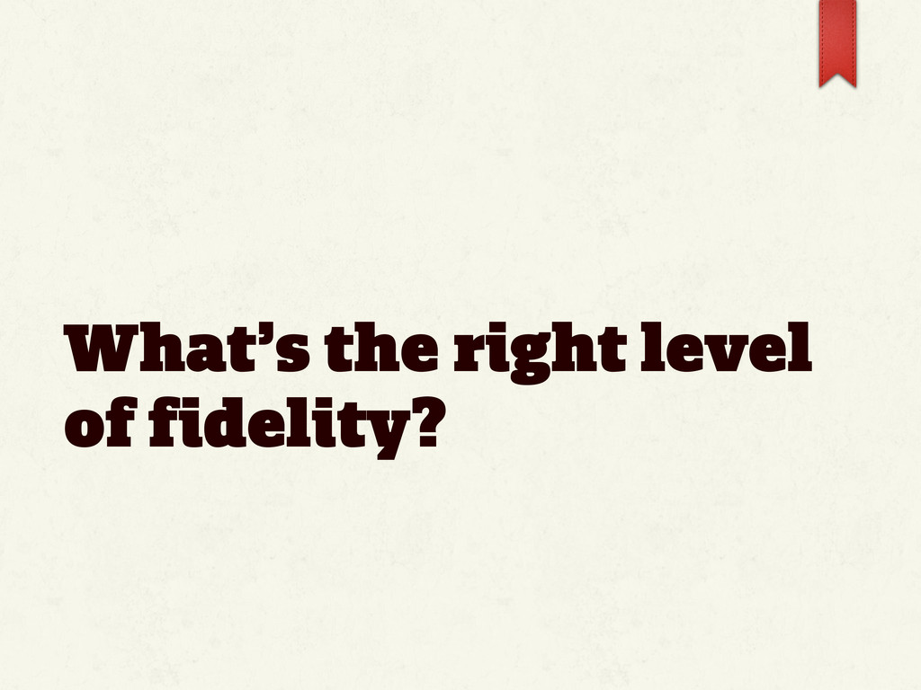 What's the right level of fidelity?