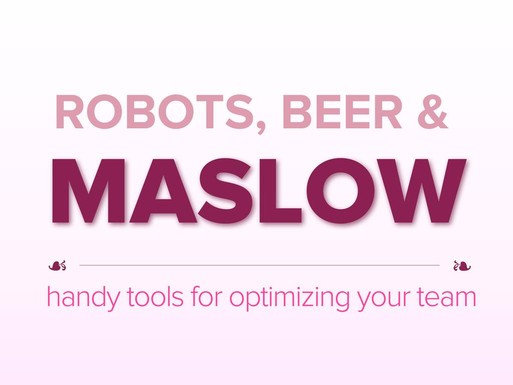 ROBOTS, BEER & MASLOW handy tools for optimizin...