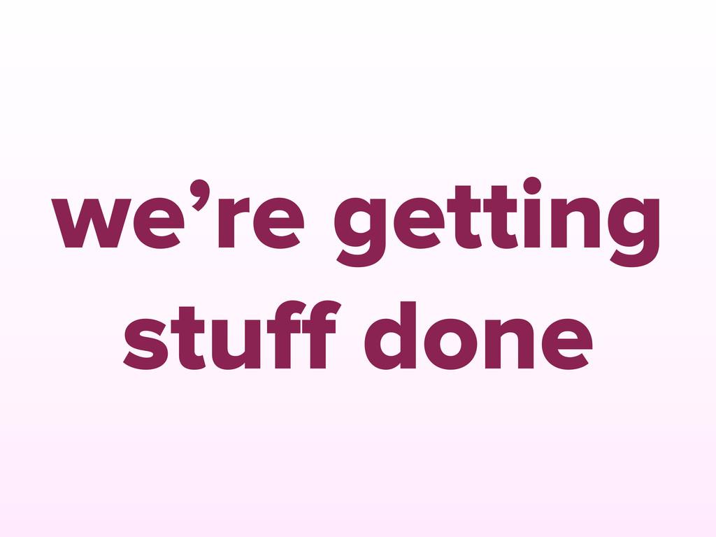 we're getting stuff done