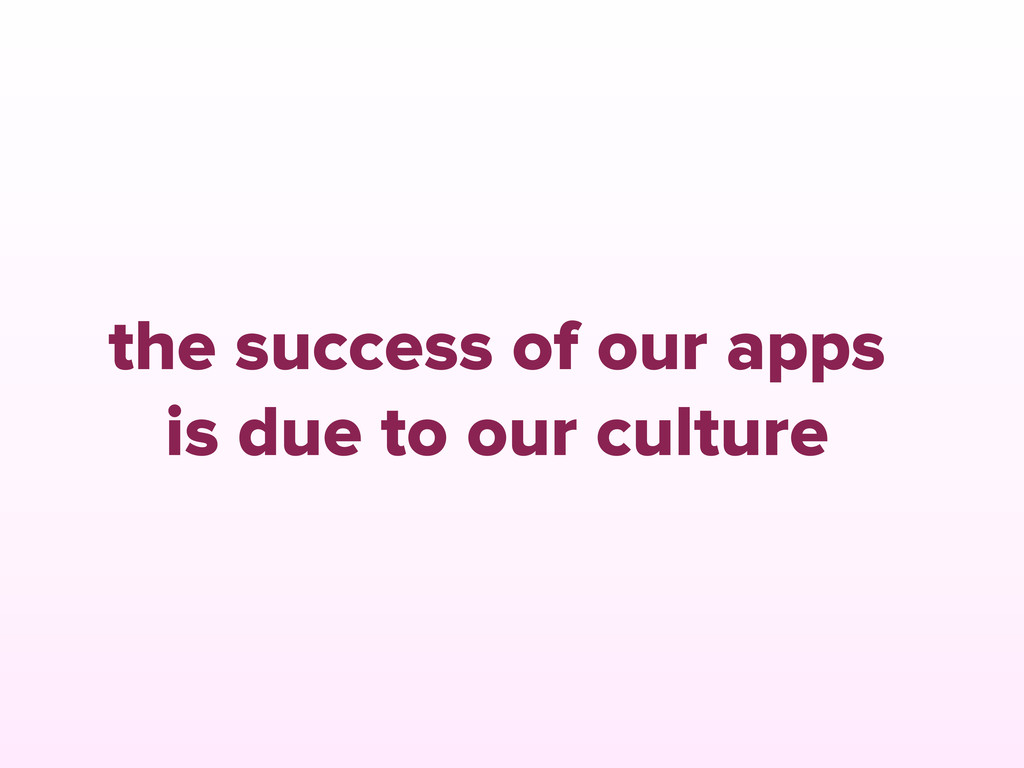 the success of our apps is due to our culture
