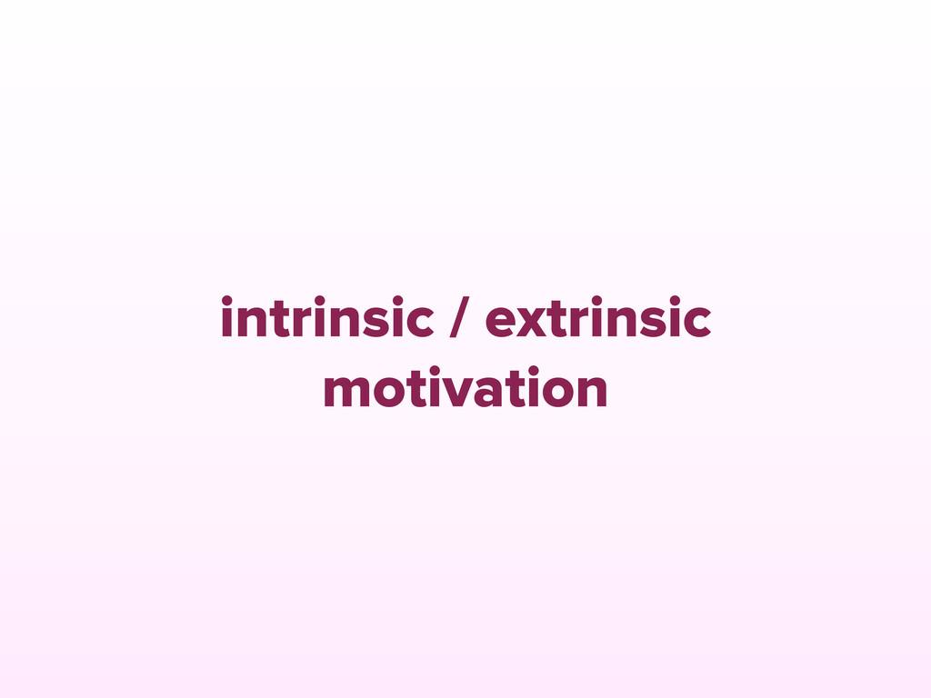 intrinsic / extrinsic motivation