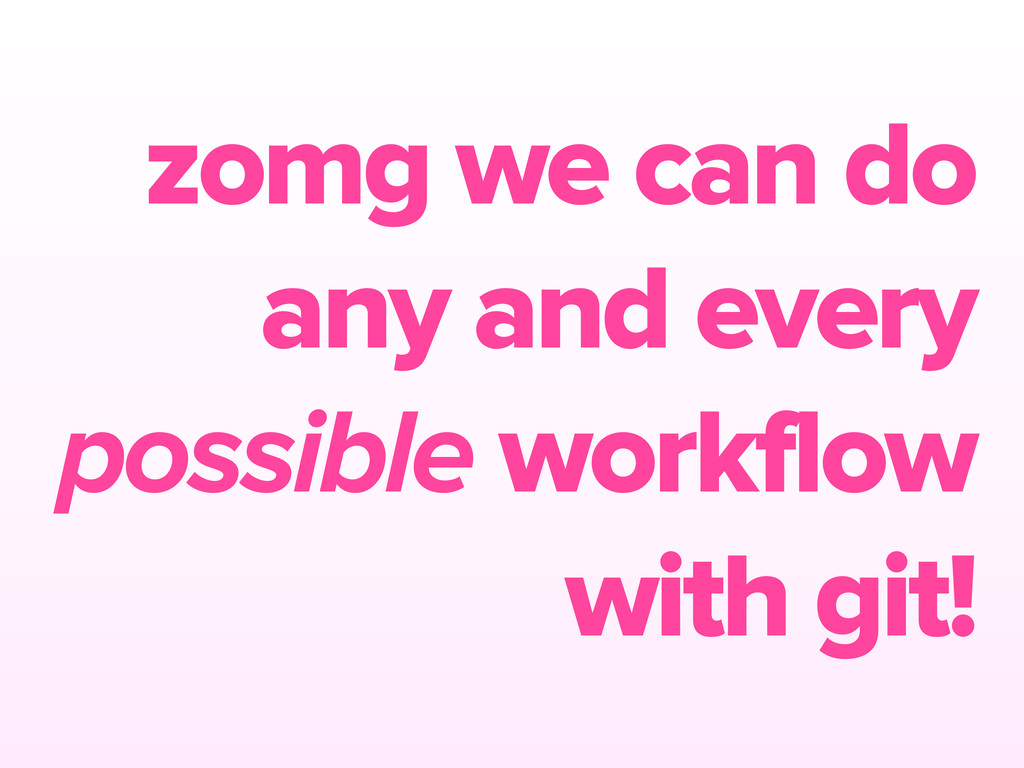 zomg we can do any and every possible workflow ...