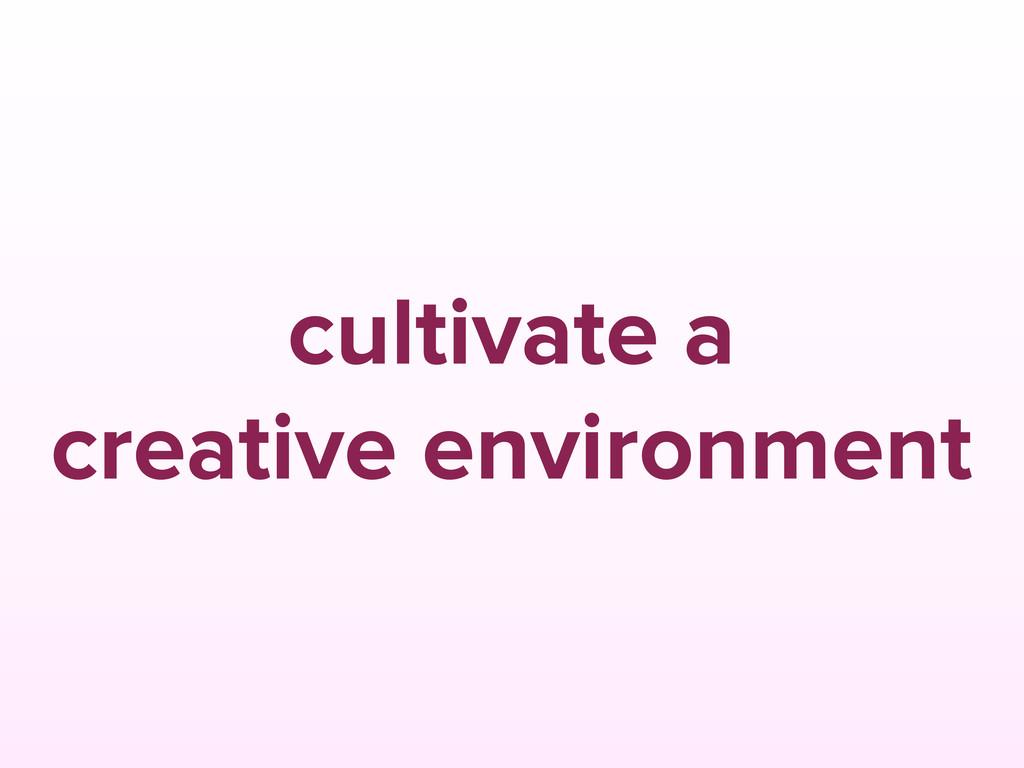cultivate a creative environment
