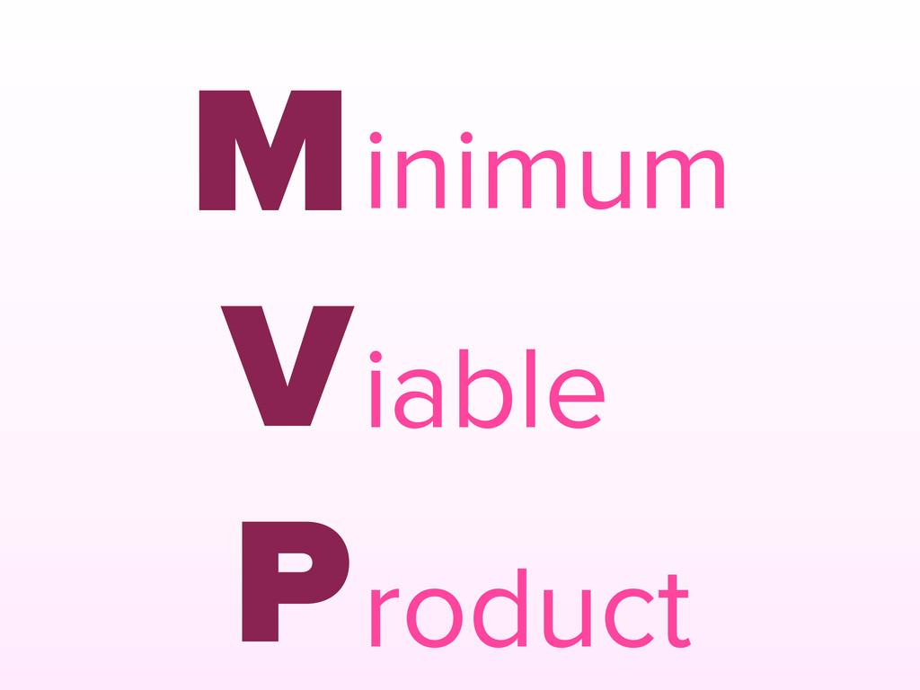 M V P inimum iable roduct