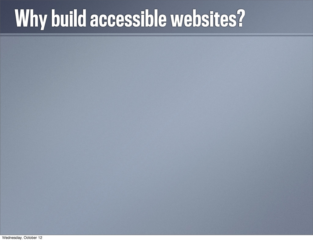 Why build accessible websites? • Because we're ...