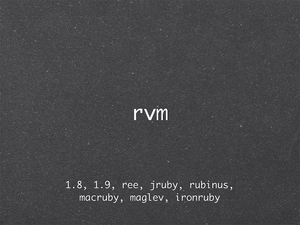 rvm 1.8, 1.9, ree, jruby, rubinus, macruby, mag...