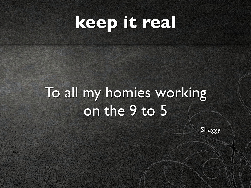 keep it real To all my homies working on the 9 ...