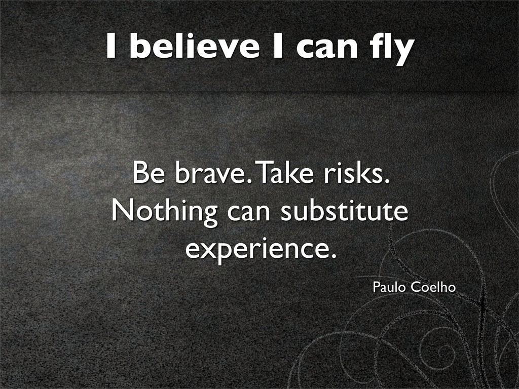 I believe I can fly Be brave. Take risks. Nothin...