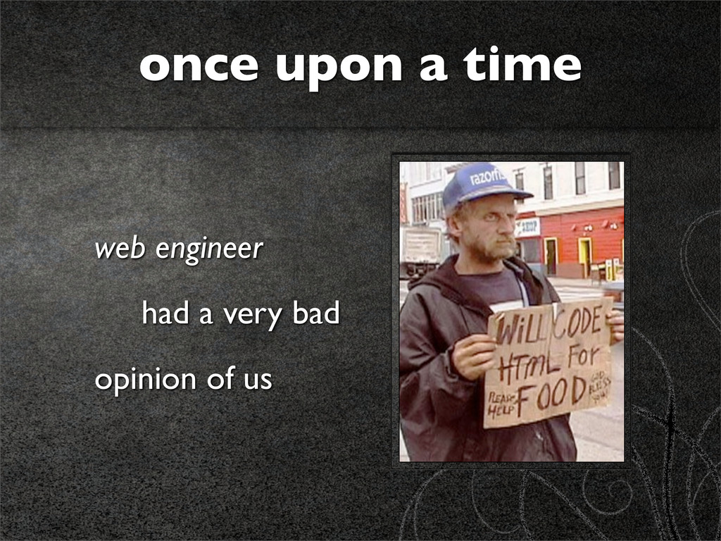 web engineer had a very bad opinion of us once ...