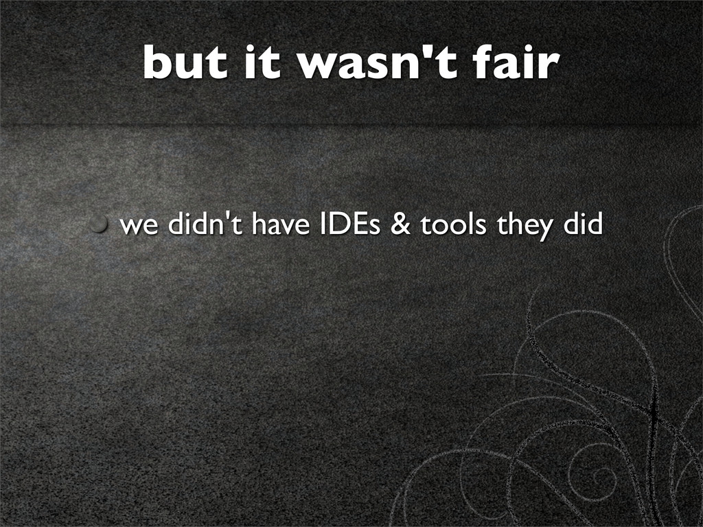 we didn't have IDEs & tools they did but it was...