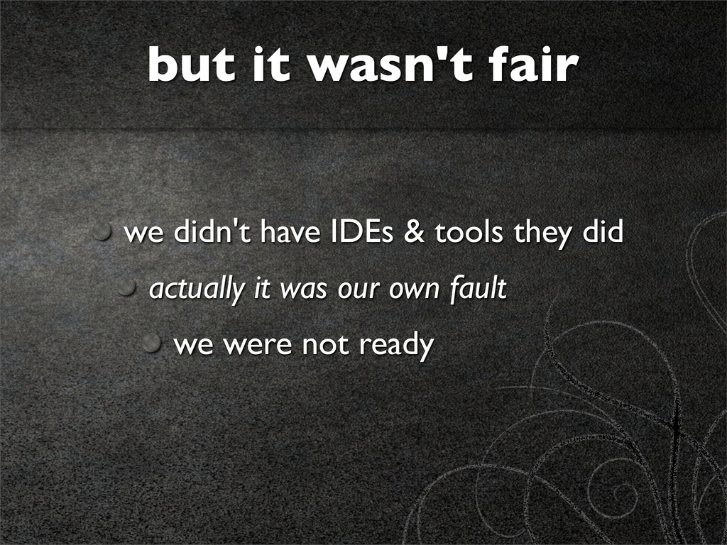 we didn't have IDEs & tools they did actually i...