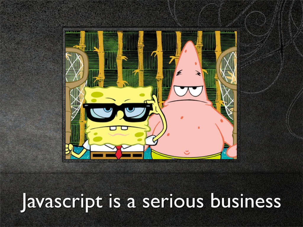 Javascript is a serious business