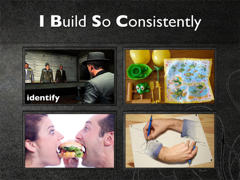 I Build So Consistently identify