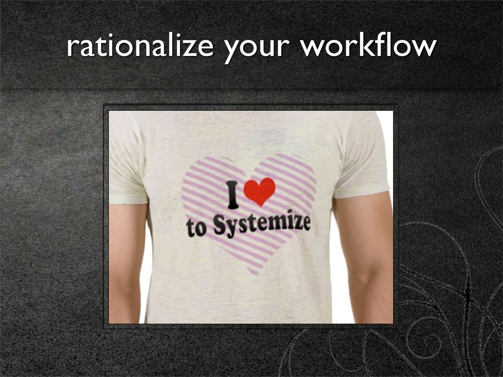 rationalize your workflow