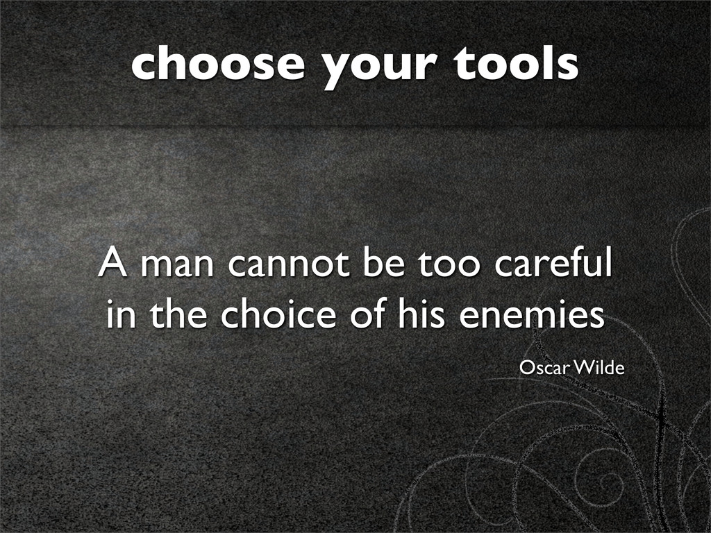 choose your tools A man cannot be too careful i...