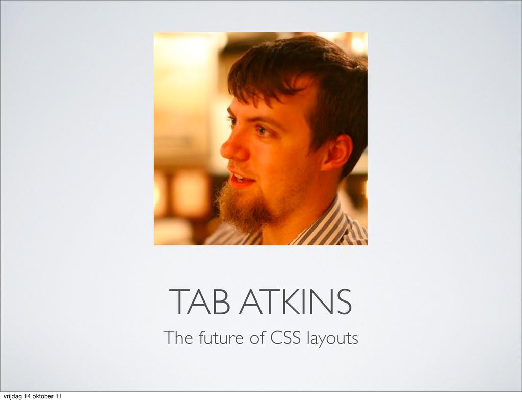 TAB ATKINS The future of CSS layouts vrijdag 14...