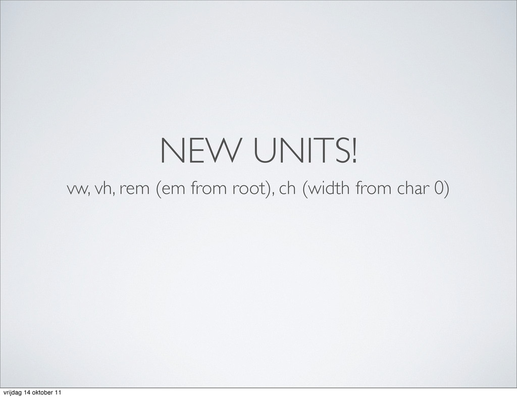 NEW UNITS! vw, vh, rem (em from root), ch (widt...