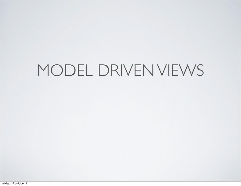 MODEL DRIVEN VIEWS vrijdag 14 oktober 11