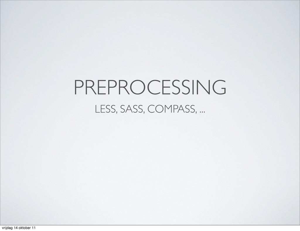 PREPROCESSING LESS, SASS, COMPASS, ... vrijdag ...