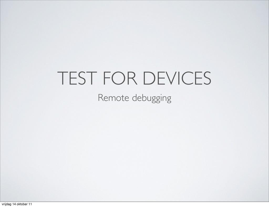 TEST FOR DEVICES Remote debugging vrijdag 14 ok...