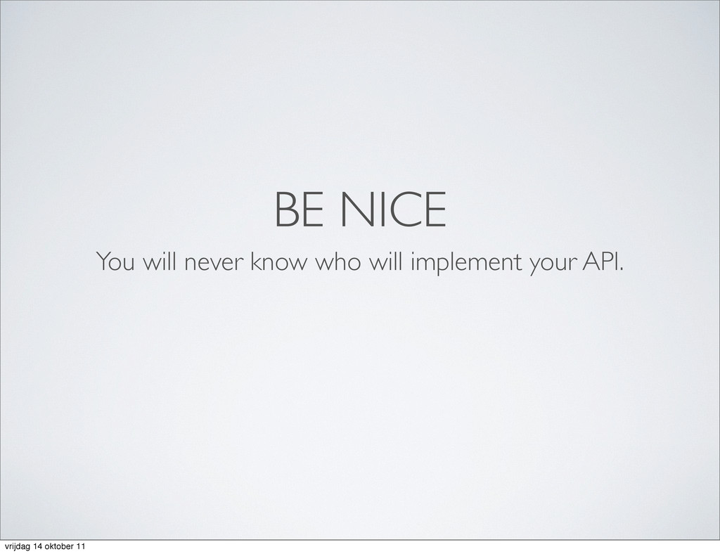 BE NICE You will never know who will implement ...