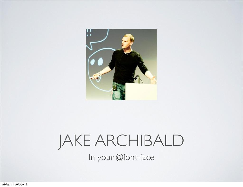 JAKE ARCHIBALD In your @font-face vrijdag 14 ok...